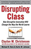 Disrupting Class: How Disruptive Innovation Will Change the Way the World Learns by Christensen, Clayton, Johnson, Curtis W., Horn, Michael B. (2008) Hardcover
