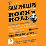 Sam Phillips: The Man Who Invented Rock 'n' Roll: How One Man Discovered Howlin' Wolf, Ike Turner, Johnny Cash, Jerry Lee Lewis, and Elvis Presley, and How His Tiny Label, Sun Records of Memphis, Revolutionized the World! | Peter Guralnick