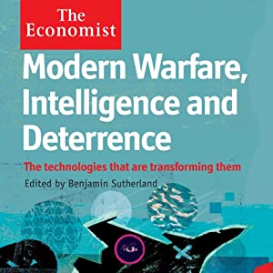 Modern Warfare, Intelligence and Deterrence: The Technologies That Are Transforming Them: The Economist | [Benjamin Sutherland]