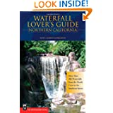 Waterfall Lover's Guide Northern California: More Than 300 Waterfalls from the North Coast to the Southern Sierra...