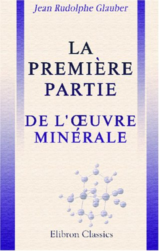 La première partie de l'OEuvre Minérale: Où est enseignée la séparation de l'or des pierres à feu, sable, argile et autres fossiles, par l'esprit de sel, ce qui ne se peut faire par autre voie