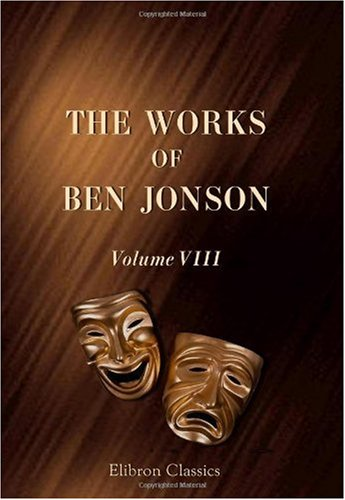 The Works of Ben Jonson: Volume 8. Masques, &c. Epigrams. Underwoods