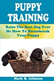 img - for Puppy Training Guide: Raise The Best Dog Ever Or How To Housebreak Your Puppy: All Power Of Positive Reinforcement In One Ultimate Handbook: Training ... Biting, Barking, Feeding, Crating Training book / textbook / text book