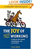The Joy of Not Working:  A Book for the Retired, Unemployed and Overworked- 21st Century Edition