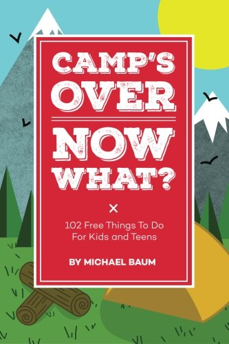 Camp's Over, Now What?: 102 Free Things to Do for Kids and Teens