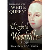 Elizabeth Woodville: A Life - The Real Story of the 'White Queen'