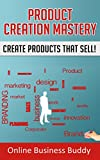 Product Creation Mastery: Create Products that Sell! (Product Creation, Business)