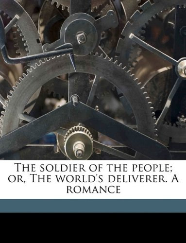 The soldier of the people; or, The world's deliverer. A romance