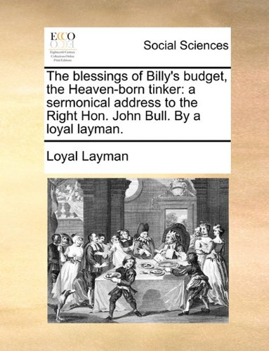The blessings of Billy's budget, the Heaven-born tinker: a sermonical address to the Right Hon. John Bull. By a loyal layman.