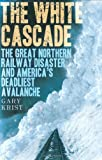 The White Cascade: The Great Northern Railway Disaster and America's Deadliest Avalanche (0805077057) by Gary Krist