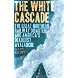 The White Cascade: The Great Northern Railway Disaster and America's Deadliest Avalanche ~ Gary Krist