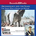 The Modern Scholar: Archaeology and the Iliad: The Trojan War in Homer and History (       UNABRIDGED) by Eric H. Cline Narrated by Eric H. Cline