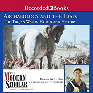 The Modern Scholar: Archaeology and the Iliad: The Trojan War in Homer and History | [Eric H. Cline]