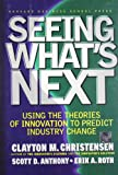 Seeing What's Next: Using Theories of Innovation to Predict Industry Change (1591391857) by Clayton M. Christensen