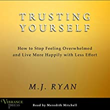 Trusting Yourself: How to Stop Feeling Overwhelmed and Live More Happily with Less Effort (       UNABRIDGED) by M. J. Ryan Narrated by Meredith Mitchell