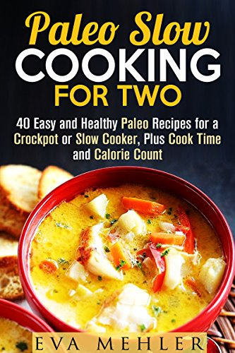 Paleo Slow Cooking for Two: 40 Easy and Healthy Paleo Recipes for a Crockpot or Slow Cooker, Plus Cook Time and Calorie Count (Paleo Diet & Cooking for Two) by Eva Mehler