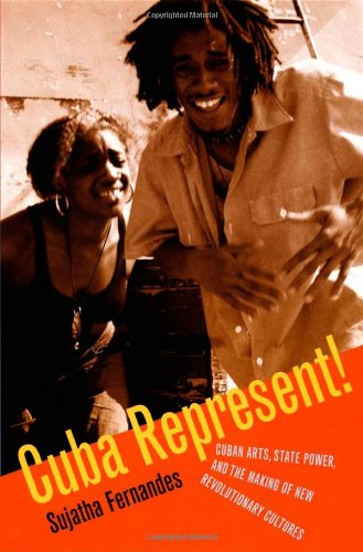 Cuba Represent!: Cuban Arts, State Power, and the Making of New Revolutionary Cultures PDF