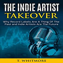 The Indie Artist Takeover: Why Record Labels Are a Thing of the Past and Indie Artists Are the Future (       UNABRIDGED) by T Whitmore Narrated by Matt Buzonas