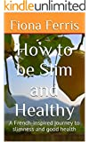 How to be Slim and Healthy: A French-inspired journey to slimness and good health (How to be Chic Book 3)