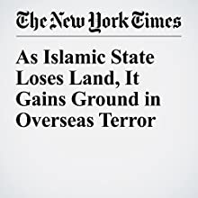As Islamic State Loses Land, It Gains Ground in Overseas Terror Other by Eric Schmitt Narrated by Kristi Burns