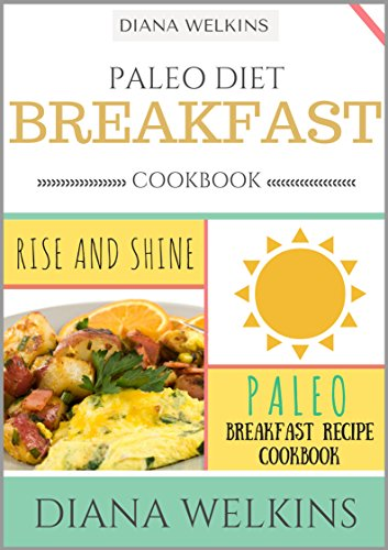 Paleo Diet Breakfast Cookbook: Rise and Shine Paleo Breakfast Recipe Cookbook by Diana Welkins
