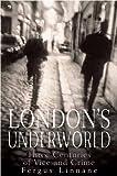 London's Underworld: Three Centuries of Vice and Crime Fergus Linnane