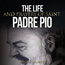 The Life and Prayers of Saint Padre Pio Audiobook by Wyatt North Narrated by David Glass