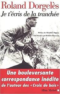 Je t'écris de la tranchée : Correspondances de guerre, 1914-1917 par Roland Dorgelès