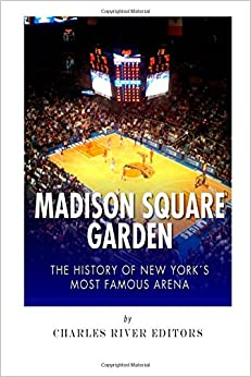Madison Square Garden The History Of New York City 39 S Most Famous Arena Charles River Editors