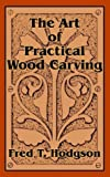 Art of Practical Wood Carving, The by Fred T. Hodgson