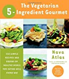 The Vegetarian 5-Ingredient Gourmet: 250 Simple Recipes and Dozens of Healthy Menus for Eating Well Every Day (076790690X) by Atlas, Nava