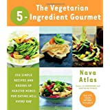 The Vegetarian 5-Ingredient Gourmet: 250 Simple Recipes and Dozens of Healthy Menus for Eating Well Every Day ~ Nava Atlas