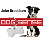 Dog Sense: How the New Science of Dog Behavior Can Make You a Better Friend to Your Pet | John Bradshaw