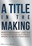 img - for A Title in the Making. Perot Movement Laid the Foundation to Take Back America. Where Do We Go from Here? book / textbook / text book