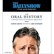 The Daily Show (the AudioBook): An Oral History as Told by Jon Stewart, the Correspondents, Staff and Guests | [Jon Stewart - foreword, Chris Smith]