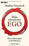 Dein erleuchtetes Ego: Ohne Selbstaufgabe in die Befreiung