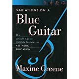 Variations on a Blue Guitar: The Lincoln Center Institute Lectures on Aesthetic Education ~ Maxine Greene