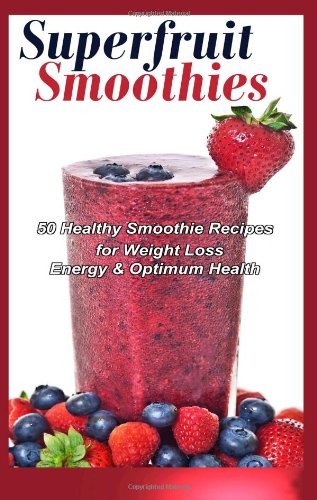 Superfruit Smoothies: 50 Healthy Smoothie Recipes for Weight Loss, Energy & Optimum Health by Gifty Child