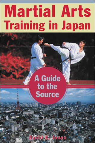Martial Arts Training in Japan: A Guide to the Source, David E. Jones