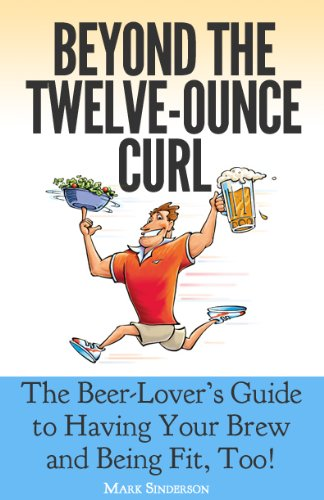 Beyond the Twelve-Ounce Curl: The Beer-Lover's Guide to Having Your Brew and Being Fit, Too! Or How to Eat Healthy, Lose Weight, Build Fitness and Strength While Still Enjoying Good Beer and Food