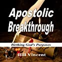 Apostolic Breakthrough: Birthing God's Purposes Audiobook by Bill Vincent Narrated by Doug Hannah