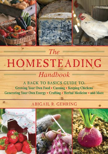 The Homesteading Handbook: A Back to Basics Guide to Growing Your Own Food, Canning, Keeping Chickens, Generating Your Own Energy, Crafting, Herbal Medicine, and More (The Handbook Series) - Abigail R. Gehring