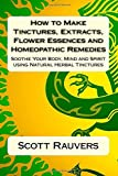 Mr. Scott Rauvers How to Make Tinctures, Extracts, Flower Essences and Homeopathic Remedies: Soothe Your Body, Mind and Spirit using Natural Herbal Tinctures