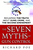 The Seven Myths of Gun Control: Reclaiming the Truth About Guns, Crime, and the Second Amendment (0761524258) by Richard Poe