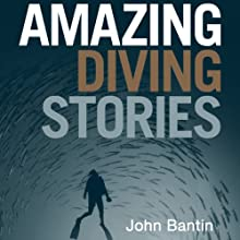 Amazing Diving Stories: Incredible Tales from Beneath the Deep Sea (       UNABRIDGED) by John Bantin Narrated by Dean Williamson