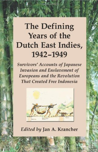 The Defining Years of the Dutch East Indies, 1942-1949: Survivors' Accounts of Japanese Invasion and Enslavement of Europeans and the Revolution That