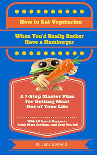 How to Eat Vegetarian When You'd Really Rather Have a Hamburger: A 7-Step Master Plan for Getting Meat Out of Your Life by Jane Bosveld