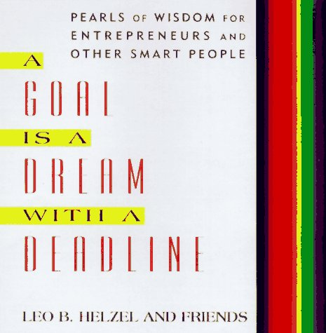 A Goal is a Dream with a Deadline: Extraordinary Wisdom for Entrepreneurs, Managers, and Other Smart People, Helzel, Leo B.