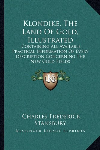 Klondike, the Land of Gold, Illustrated: Containing All Available Practical Information of Every Description Concerning the New Gold Fields