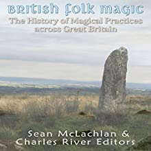 British Folk Magic: The History of Magical Practices Across Great Britain Audiobook by  Charles River Editors, Sean MacLachlan Narrated by Colin Fluxman